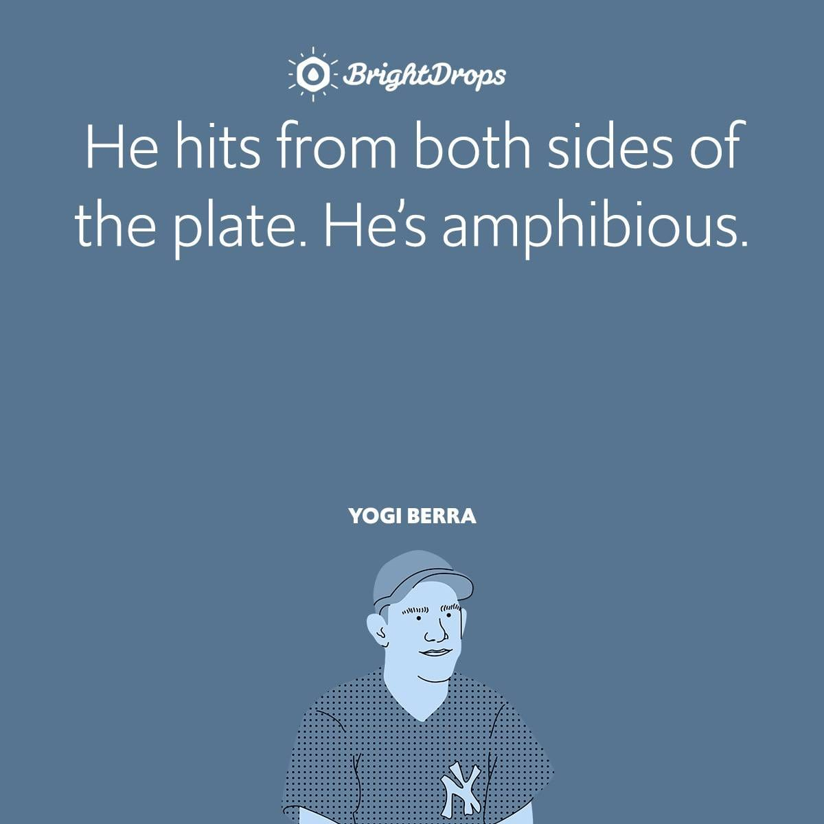 He hits from both sides of the plate. He's amphibious.