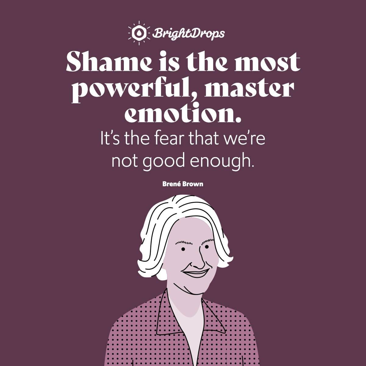 Shame is the most powerful, master emotion. It's the fear that we're not good enough. - Brene Brown